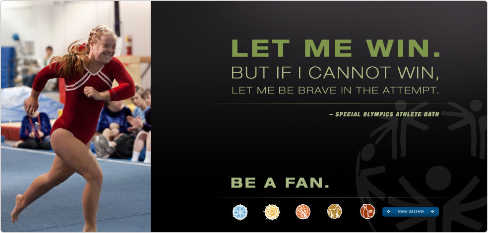 Special Olympics Athlete Oath:  Let me win. But if I cannot win, let me be brave in the attempt.